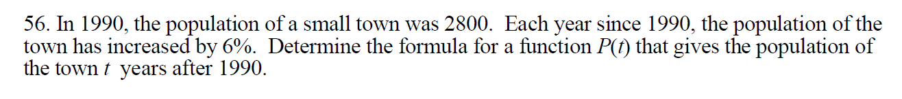 56. In 1990, the population of a small town was 2800. Each year since 1990, the population of the town has increased by 6%. Determine the formula for a function P(t) that gives the population of the town years after 1990.