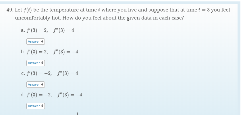"""49. Let f(t) be the temperature at time t where you live and suppose that at time t 3 you feel uncomfortably hot. How do you feel about the given data in each case? a. f (3) 2,f""""(3) 4 Answer b. f (3) 2, f""""(3)= -4 Answer c. f' (3)2, f"""" (3) 4 Answer d. f (3)2, f (3)4 Answer"""