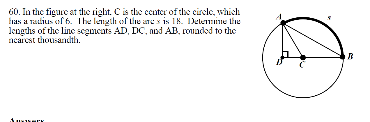 60. In the figure at the right, C is the center of the circle, which has a radius of 6. The length of the arc s is 18. Detemine the lengths of the line segments AD, DC, and AB, rounded to the nearest thousandth. S B Answers.