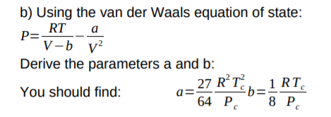 b) Using the van der Waals equation of state: P= RT V-b v? a Derive the parameters a and b: 27 RT £b=: 64 P. 1 RT You should find: 8 P.