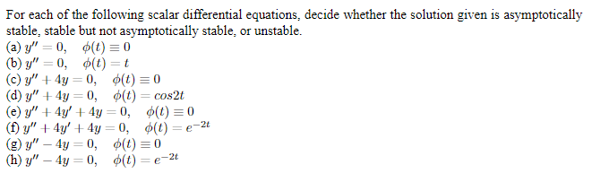 """For each of the following scalar differential equations, decide whether the solution given is asymptotically stable, stable but not asymptotically stable, or unstable (a) y""""0, (t) 0 (b) у"""" — 0, Ф(t) — t (c) y""""4y 0, (t)0 (d) y""""4y 0, (t) = cos2t (e) y""""4y4y 0, ¢(t)0 (f) y""""4y4y 0, <(t) = e-2t (g) y"""" 4y0, ¢(t) 0 (h) y"""" — 4у — 0, Ф(() — е- 2"""