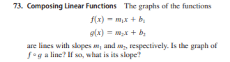 73. Composing Linear Functions The graphs of the functions f(x) = m,x + bị g(x) = m,x + b. %3D are lines with slopes m, and m,, respectively. Is the graph of f°g a line? If so, what is its slope?