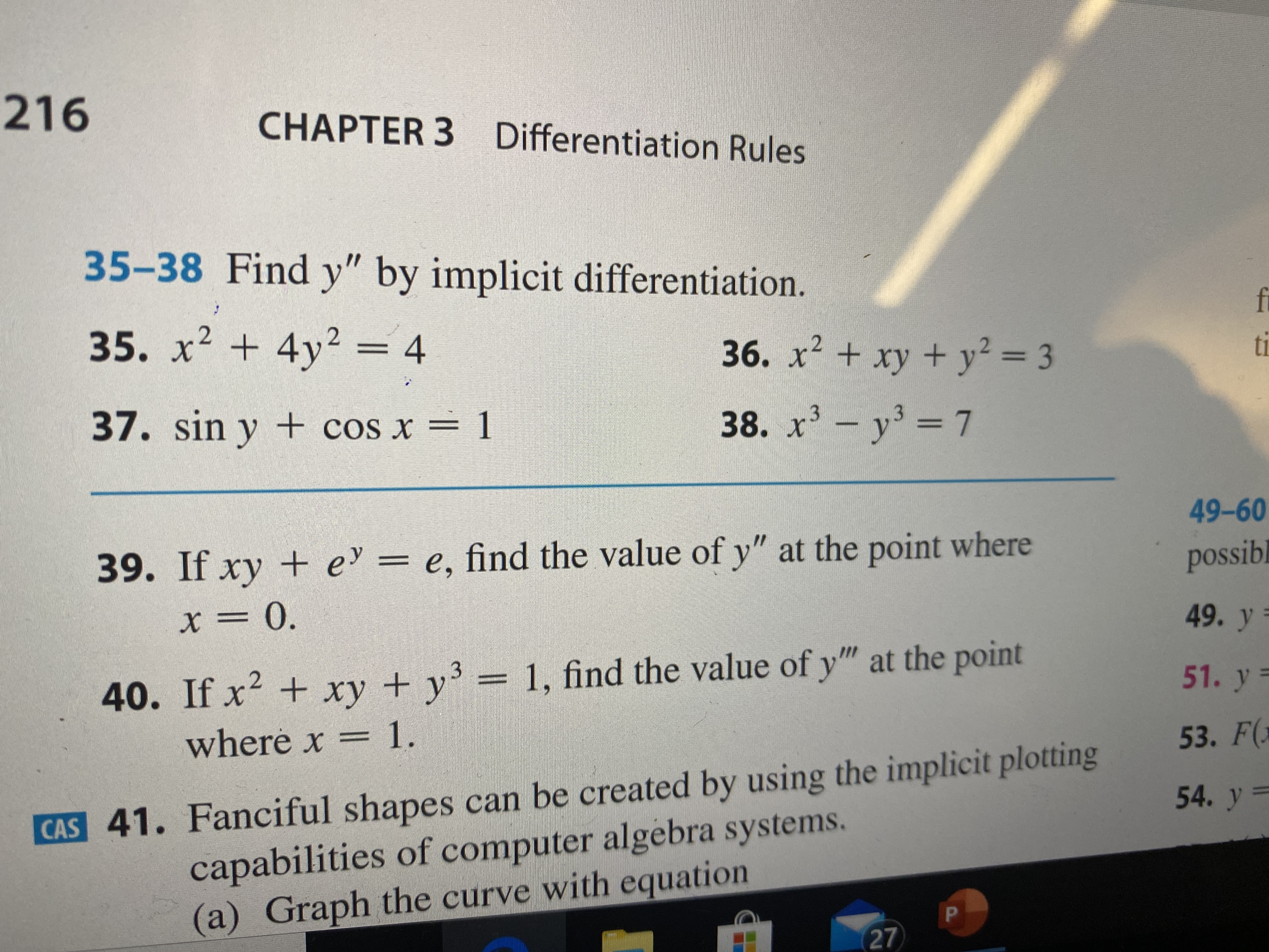 """216 CHAPTER 3 Differentiation Rules 35-38 Find y"""" by implicit differentiation. fi 35. x² + 4y2 = 4 36. x² + xy + y² = 3 ti 37. sin y + cos x = 1 38. x- y' = 7 49-60 39. If xy + e = e, find the value of y"""" at the point where possibl X = 0. 49. y 40. If x2 + xy + y'= 1, find the value of y"""" at the point 51. y = where x = 1. 53. F( CAS 41. Fanciful shapes can be created by using the implicit plotting capabilities of computer algebra systems. (a) Graph the curve with equation 54. y = 27"""