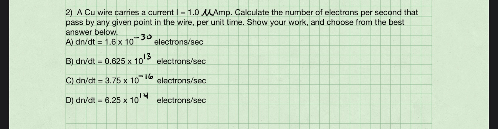 2) A Cu wire carries a current I = 1.0 MAmp. Calculate the number of electrons per second that pass by any given point in the wire, per unit time. Show your work, and choose from the best answer below. A) dn/dt = 1.6 x 10 30 electrons/sec B) dn/dt = 0.625 x 10' 10'3 electrons/sec C) dn/dt = 3.75 x 106 electrons/sec D) dn/dt = 6.25 x 10 electrons/sec %3D