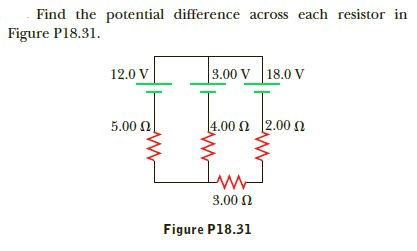 Find the potential difference across each resistor in Figure P18.31. 3.00 V 18.0 V 12.0 V  2.00 Ω 1.00 Ω 5.00 N 3.00 0 Figure P18.31