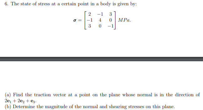 6. The state of stress at a certain point in a body is given by: -1 3 -1 4 MPa. 3 -1 (a) Find the traction vector at a point on the plane whose normal is in the direction of 2e, + 2e2 + e3. (b) Determine the magnitude of the normal and shearing stresses on this plane.