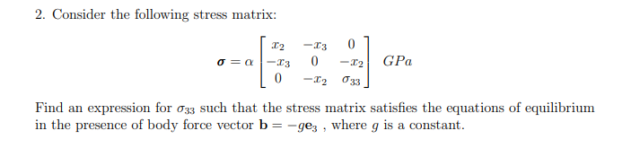 2. Consider the following stress matrix: -r3 x2 GPa -12 O33 Find an expression for o33 such that the stress matrix satisfies the equations of equilibrium in the presence of body force vector b = -gez , where g is a constant.