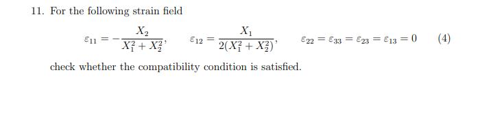 11. For the following strain field X1 2(X? + X3)* (4) X2 Xỉ + X?' E22 = €33 = E23 = €13 = 0 E11 E12 check whether the compatibility condition is satisfied.