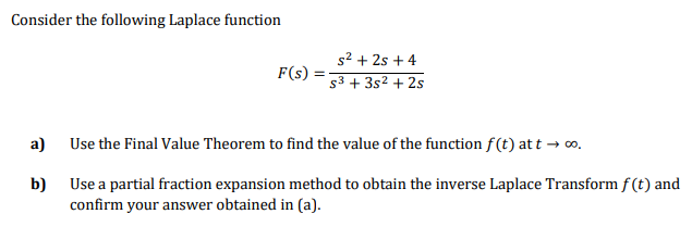 Consider the following Laplace function s2 + 2s + 4 s3 + 3s2 + 2s F(s) Use the Final Value Theorem to find the value of the function f(t) at t → o. a) Use a partial fraction expansion method to obtain the inverse Laplace Transform f (t) and b) confirm your answer obtained in (a).