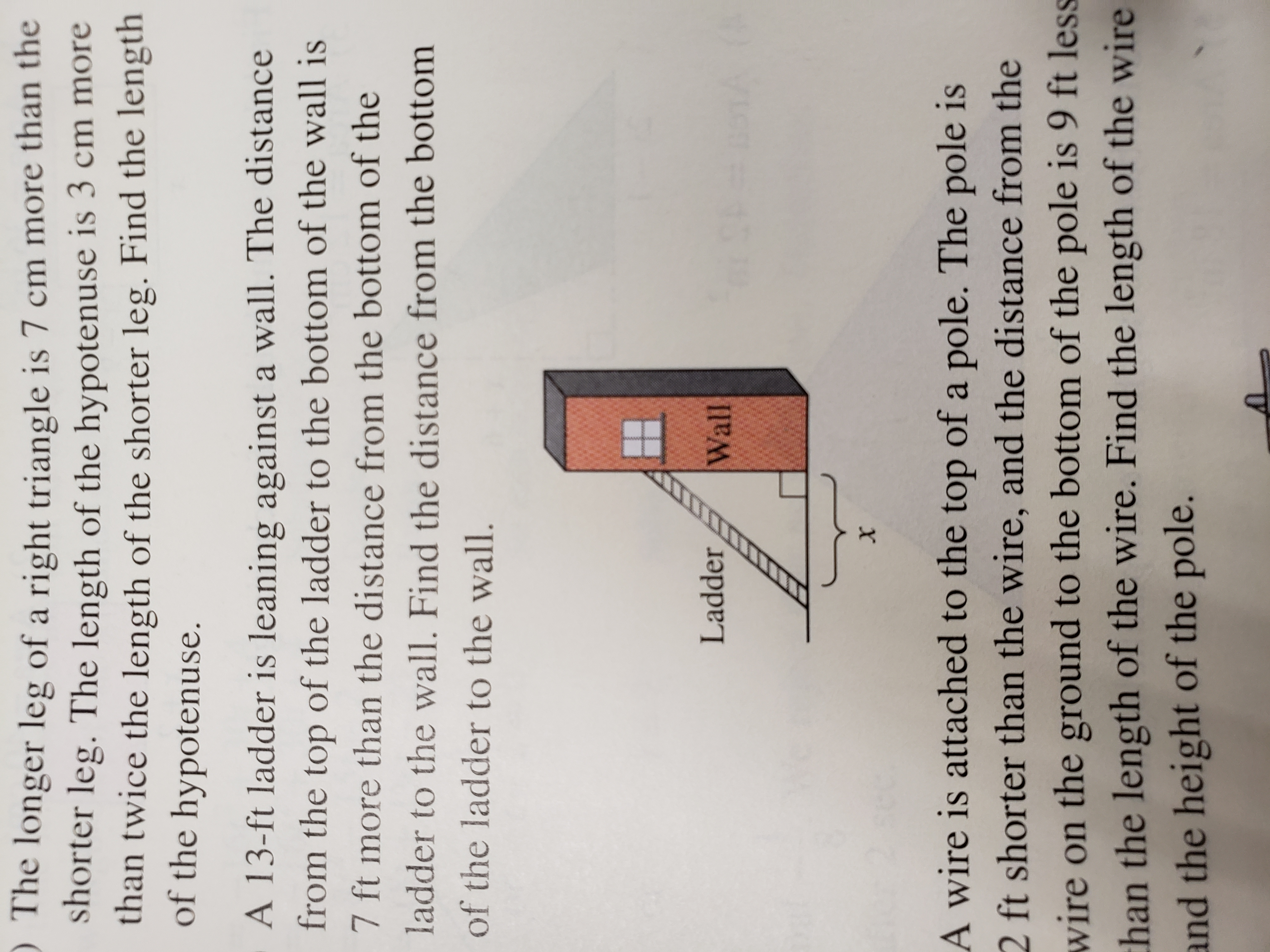 The longer leg of a right triangle is 7 cm more than the shorter leg. The length of the hypotenuse is 3 cm more than twice the length of the shorter leg. Find the length of the hypotenuse. A 13-ft ladder is leaning against a wall. The distance from the top of the ladder to the bottom of the wall is 7 ft more than the distance from the bottom of the ladder to the wall. Find the distance from the bottom of the ladder to the wall. Ladder Wall #o1A A wire is attached to the top of a pole. The pole is 2 ft shorter than the wire, and the distance from the wire on the ground to the bottom of the pole is 9 ft less han the length of the wire. Find the length of the wire and the height of the pole.