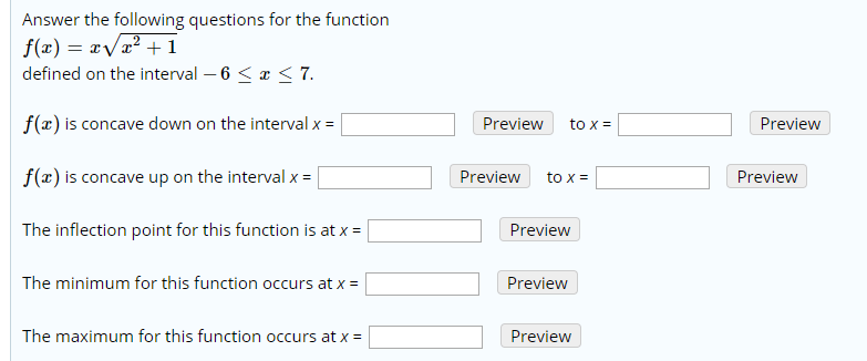Answer the following questions for the function f(x) = x/x2 +1 defined on the interval 6 < x < 7 f(x) is concave down on the interval x = Preview Preview to x f(x) is concave up on the interval x Preview Preview to x The inflection point for this function is at x = Preview The minimum for this function occurs at x Preview The maximum for this function occurs at x Preview