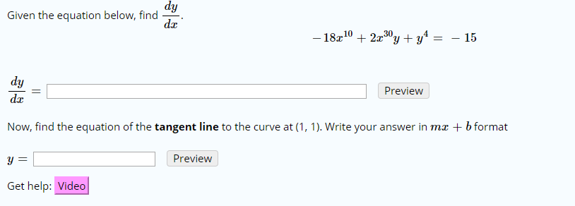 dy Given the equation below, find da -18102x30y + y* 4 - 15 dy Preview da Now, find the equation of the tangent line to the curve at (1, 1). Write your answer in mx b format Preview Get help: Video