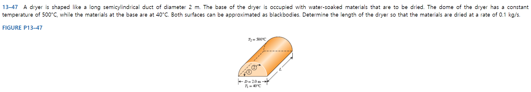 13-47 A dryer is shaped like a long semicylindrical duct of diameter 2 m. The base of the dryer is occupied with water-soaked materials that are to be dried. The dome of the dryer has a constant temperature of 500°C, while the materials at the base are at 40°C. Both surfaces can be approximated as blackbodies. Determine the length of the dryer so that the materials are dried at a rate of 0.1 kg/s. FIGURE P13–47 Tz = 500°C ----- -D= 2.0 m - T = 40°C
