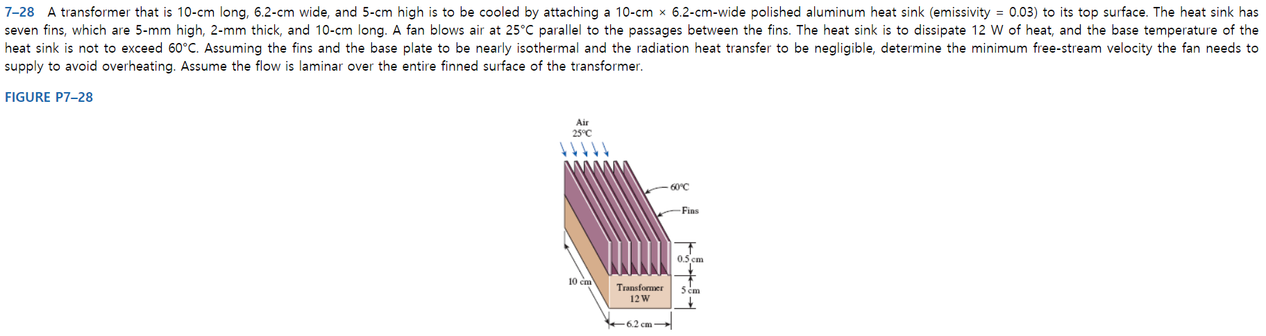 7-28 A transformer that is 10-cm long, 6.2-cm wide, and 5-cm high is to be cooled by attaching a 10-cm x 6.2-cm-wide polished aluminum heat sink (emissivity = 0.03) to its top surface. The heat sink has seven fins, which are 5-mm high, 2-mm thick, and 10-cm long. A fan blows air at 25°C parallel to the passages between the fins. The heat sink heat sink is not to exceed 60°C. Assuming the fins and the base plate to be nearly isothermal and the radiation heat transfer to be negligible, determine the minimum free-stream velocity the fan needs to supply to avoid overheating. Assume the flow is laminar over the entire finned surface of the transformer. to dissipate 12 W of heat, and the base temperature of the FIGURE P7-28 Air 25°C 60°C -Fins 0.5 cm 10 cm Transformer 5 cm 12 W +6.2 cm -