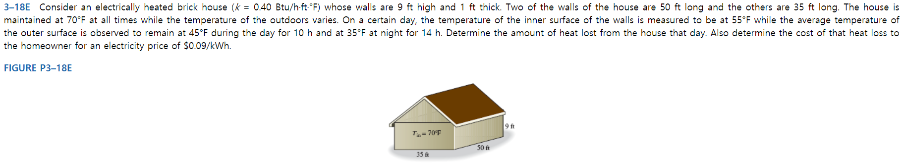 3-18E Consider an electrically heated brick house (k = 0.40 Btu/h ft-°F) whose walls are 9 ft high and 1 ft thick. Two of the walls of the house are 50 ft long and the others are 35 ft long. The house is maintained at 70°F at all times while the temperature of the outdoors varies. On a certain day, the temperature of the inner surface of the walls is measured to be at 55°F while the average temperature of the outer surface is observed to remain at 45°F during the day for 10 h and at 35°F at night for 14 h. Determine the amount of heat lost from the house that day. Also determine the cost of that heat loss to the homeowner for an electricity price of $0.09/kWh. FIGURE P3-18E 9 ft TiD=70°F 50 ft 35 ft