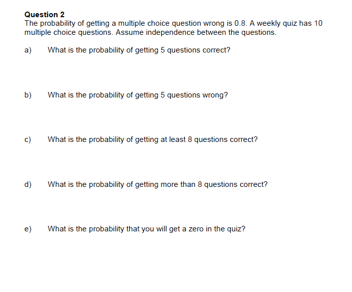 Question 2 The probability of getting a multiple choice question wrong is 0.8. A weekly quiz has 10 multiple choice questions. Assume independence between the questions a) What is the probability of getting 5 questions correct? b) What is the probability of getting 5 questions wrong? c) What is the probability of getting at least 8 questions correct? d) What is the probability of getting more than 8 questions correct? e) What is the probability that you will get a zero in the quiz?
