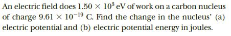 An electric field does 1.50 x 10° eV of work on a carbon nucleus of charge 9.61 X 10-19 C. Find the change in the nucleus' (a) electric potential and (b) electric potential energy in joules.