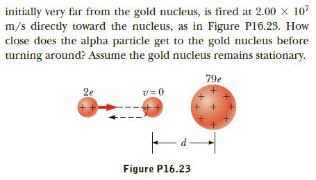 initially very far from the gold nucleus, is fired at 2.00 x 107 m/s directly toward the nucleus, as in Figure P16.23. How close does the alpha particle get to the gold nucleus before turning around? Assume the gold nucleus remains stationary. 79e v = 0 2e + + + Figure P16.23