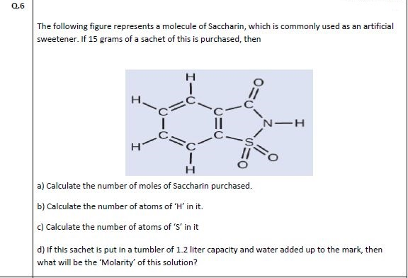 The following figure represents a molecule of Saccharin, which is commonly used as an artificia sweetener. If 15 grams of a sachet of this is purchased, then н II н a) Calculate the number of moles of Saccharin purchased. b) Calculate the number of atoms of 'H' in it. c) Calculate the number of atoms of 'S' in it d) If this sachet is put in a tumbler of 1.2 liter capacity and water added up to the mark, then what will be the 'Molarity' of this solution?