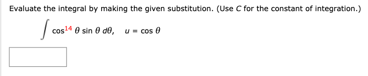 Evaluate the integral by making the given substitution. (Use C for the constant of integration.) cos14 0 sin 0 d0, u = cos 0