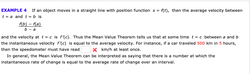 EXAMPLE 4 If an object moves in a straight line with position function s f(t), then the average velocity between t a and t = b is f(b)-f(a) b-a and the velocity at t = c is f'(c). Thus the Mean Value Theorem tells us that at some time t = c between a and b the instantaneous velocity f'(c) is equal to the average velocity. For instance, if a car traveled 500 km in 5 hours, X km/h at least once. then the speedometer must have read In general, the Mean Value Theorem can be interpreted as saying that there is a number at which the instantaneous rate of change is equal to the average rate of change over an interval