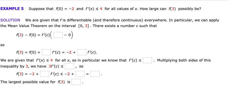 EXAMPLE 5 Suppose that f(0) = -2 and f'(x) s 4 for all values of x. How large can f(3) possibly be? SOLUTION We are given that fis differentiable (and therefore continuous) everywhere. In particular, we can apply the Mean Value Theorem on the interval 0, 31. There exists a number c such that f'(c) (3) - го) So f'(c) f(3) f(0) f'(c) = -2 We are given that f'(x) s 4 for all x, so in particular we know that f'(c) s Multiplying both sides of this inequality by 3, we have 3f'(c) So f(3) 2 f'(c) -2 The largest possible value for f(3) is