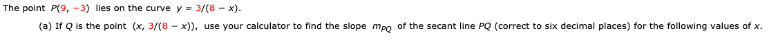 The point P(9, -3) lies on the curve y 3/(8 x) (a) If Q is the point (x, 3/(8 - x)), use your calculator to find the slope mpo of the secant line PQ (correct to six decimal places) for the following values of x