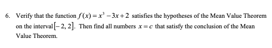 Verify that the function f(x)= x-3x+2 satisfies the hypotheses of the Mean Value Theorem 6. on the interval-2, 2. Then find all numbers x=c that satisfy the conclusion of the Mean Value Theorem