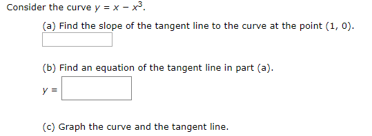 Consider the curve y = x - x* (a) Find the slope of the tangent line to the curve at the point (1, 0) (b) Find an equation of the tangent line in part (a) у 3 (c) Graph the curve and the tangent line.