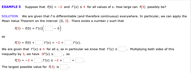 4 for all values of x. How large can f(3) possibly be? EXAMPLE 5Suppose that f(0) = -2 and f'(x) We are given that f is differentiable (and therefore continuous) everywhere. In particular, we can apply the SOLUTION Mean Value Theorem on the interval O, 31. There exists a number c such that ro(-0) f(3) (0) f(c) So f(3) f(0) f'(c) f'(c). =-2 + We are given that f'(x) s 4 for all x, so in particular we know that f'(c) Multiplying both sides of this inequality by 3, we have 3f'(c) So f(3) 2 f(c) s -2+ The largest possible value for f(3) is