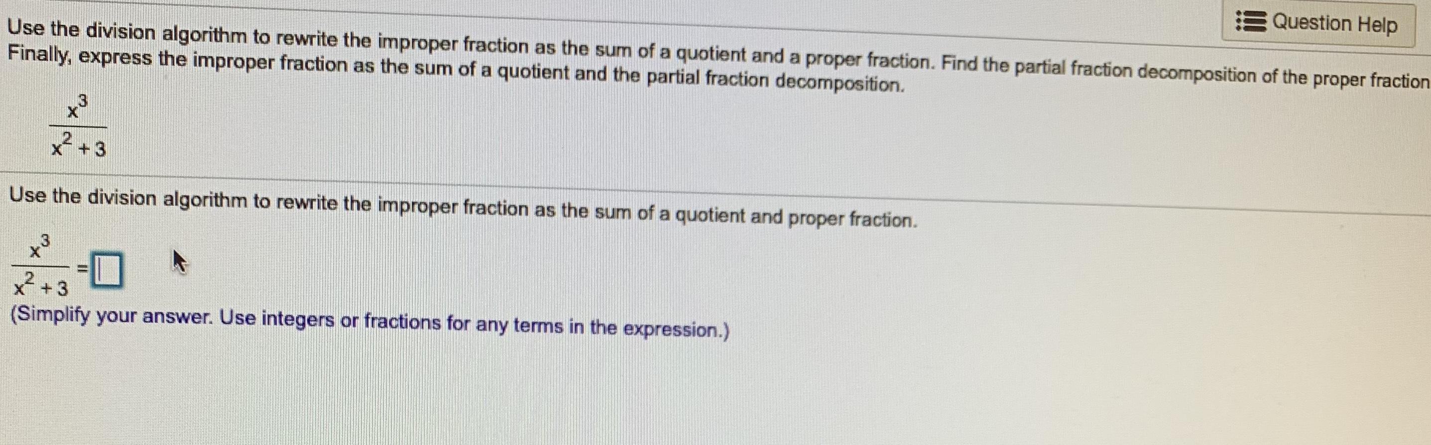Question Help Use the division algorithm to rewrite the improper fraction as the sum of a quotient and a proper fraction. Find the partial fraction decomposition of the proper fraction Finally, express the improper fraction as the sum of a quotient and the partial fraction decomposition. 2+3 Use the division algorithm to rewrite the improper fraction as the sum of a quotient and proper fraction. C3 XT 3 (Simplify your answer. Use integers or fractions for any terms in the expression.)