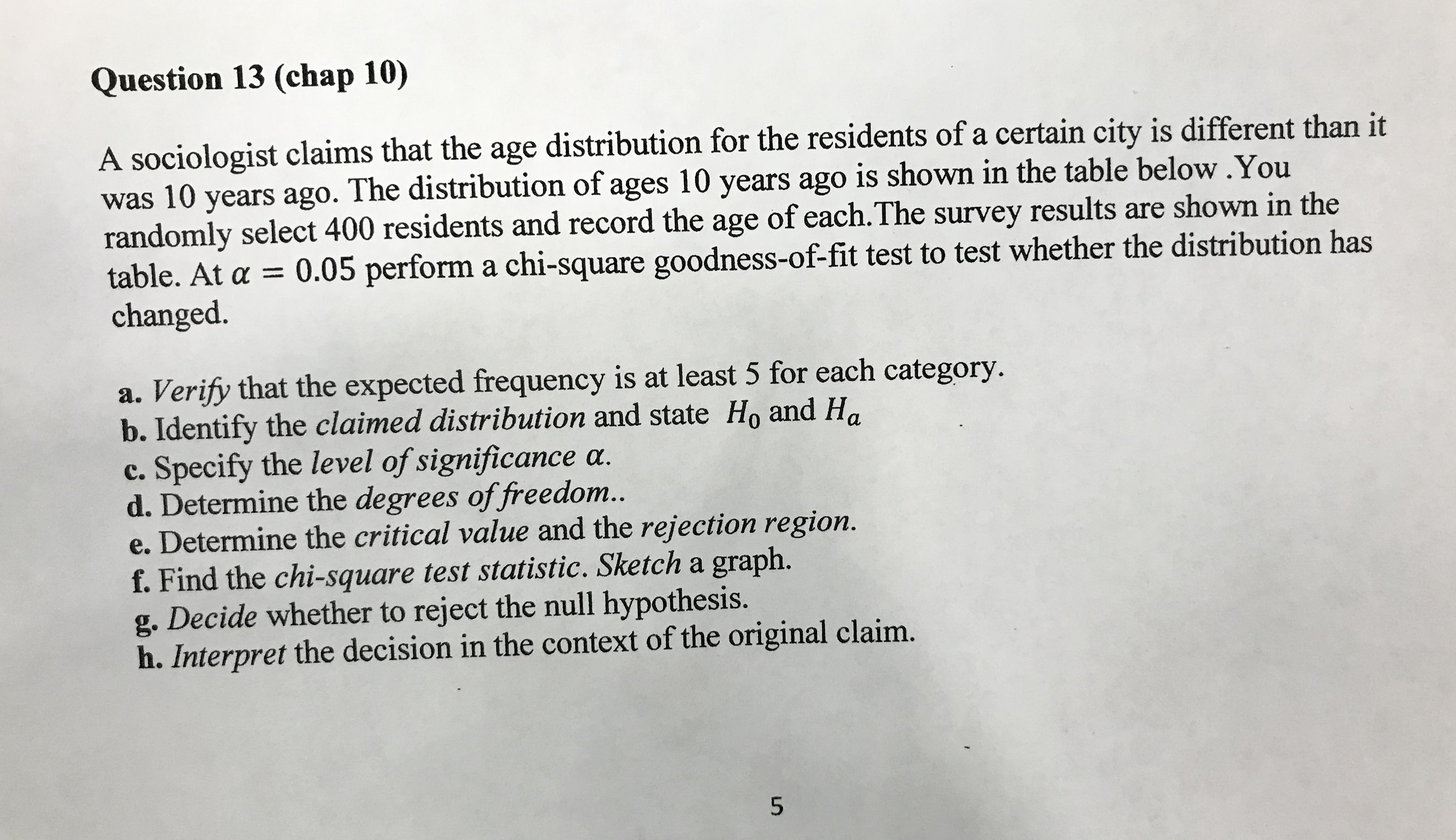 Question 13 (chap 10) A sociologist claims that the age distribution for the residents of a certain city is different than it was 10 years ago. The distribution of ages 10 years ago is shown in the table below.You randomly select 400 residents and record the age of each.The survey results are shown in the table. At a = 0.05 perform a chi-square goodness-of-fit test to test whether the distribution has changed. a. Verify that the expected frequency is at least 5 for each category. b. Identify the claimed distribution and state Ho and Ha c. Specify the level of significance a. d. Determine the degrees of freedom.. e. Determine the critical value and the rejection region. f. Find the chi-square test statistic. Sketch a graph. g. Decide whether to reject the null hypothesis. h. Interpret the decision in the context of the original claim.