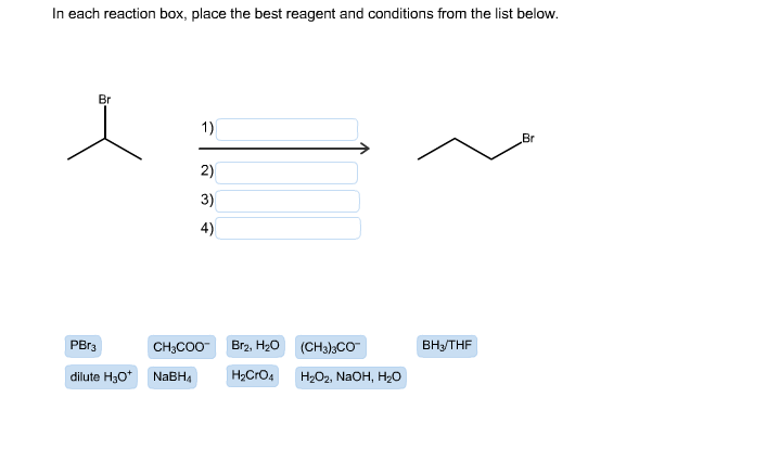 In each reaction box, place the best reagent and conditions from the list below. Br 1) Br 2) 3) 4) Br2, H20 PBr3 ВныTHF CH;CO0- (CH3);CO dilute H30* NABH4 H2CrO4 H2O2, NAOH, H2o