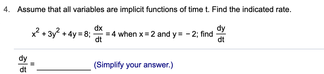 4. Assume that all variables are implicit functions of time t. Find the indicated rate. dx =4 when x 2 and y = - 2; find dt dy x2 +3y2+4y 8; dy (Simplify your answer.) = dt 히히