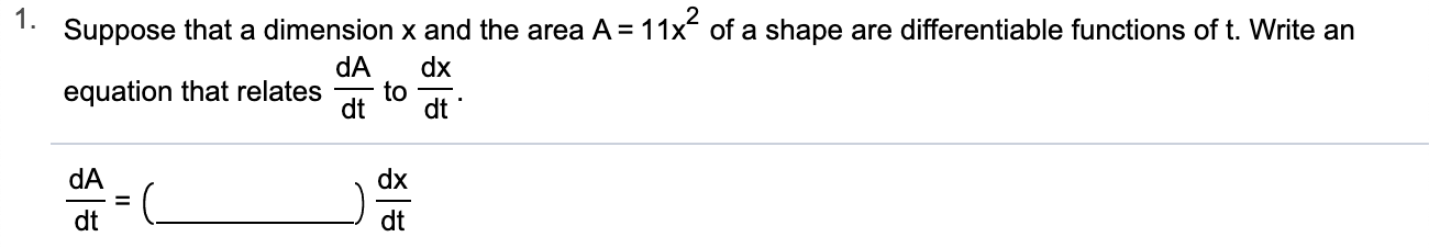1. Suppose that a dimension x and the area A = 11x of a shape are differentiable functions of t. Write an dA dx to dt equation that relates dt dA dx dt dt