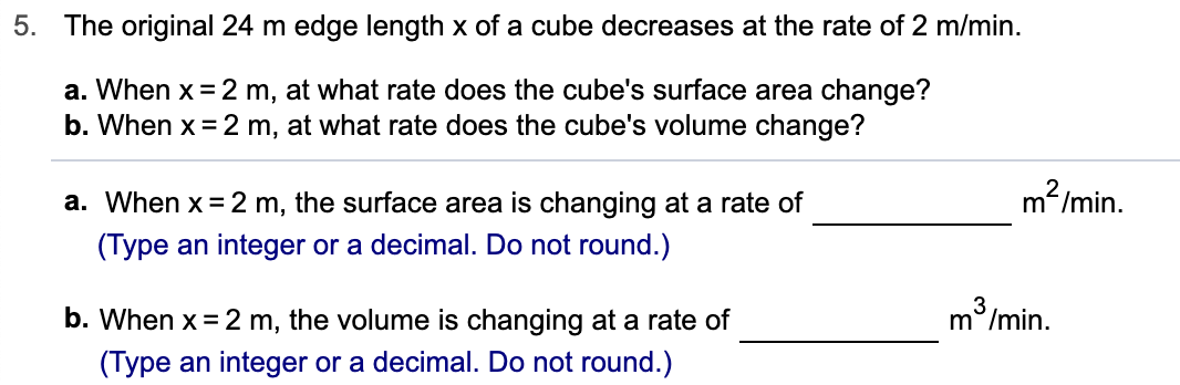 5. The original 24 m edge length x of a cube decreases at the rate of 2 m/min. a. When x 2 m, at what rate does the cube's surface area change? b. When x 2 m, at what rate does the cube's volume change? m2/min. a. When x 2 m, the surface area is changing at a rate of (Type an integer or a decimal. Do not round.) m /min. b. When x 2 m, the volume is changing at a rate of (Type an integer or a decimal. Do not round.)