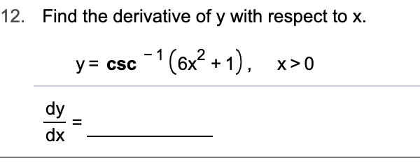 12. Find the derivative of y with respect to x. - 1 y= csc(6x2+1) x>0 dy dx Il
