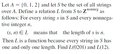 Let A = {0, 1, 2} and let S be the set of all strings over A. Define a relation L from S to Znonneg follows: For every string s in S and every nonnega- tive integer n, as (s, n) E L means that the length of s is n. Then L is a function because every string in S has one and only one length. Find L(0201) and L(12).