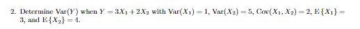 2. Determine Var(Y) when Y 3X1 +2X2 with Var(X1) 1, Var(X2) 5, Cov(X, X2) 2, E X1} 3, аnd E{X} 4.