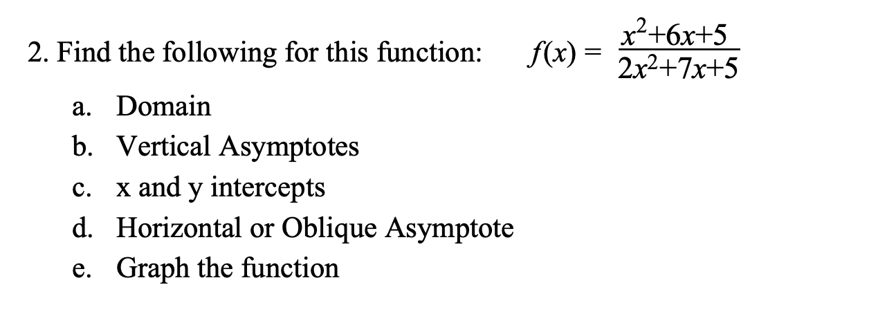 x2+6x+5 2x2+7x+5 f(x) 2. Find the following for this function: a. Domain b. Vertical Asymptotes x and y intercepts d. Horizontal or Oblique Asymptote С. Graph the function e.