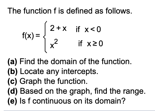 The function f is defined as follows. 2+x if x<0 f(x) = 2 x? %3D if x20 (a) Find the domain of the function. (b) Locate any intercepts. (c) Graph the function. (d) Based on the graph, find the range. (e) Is f continuous on its domain?