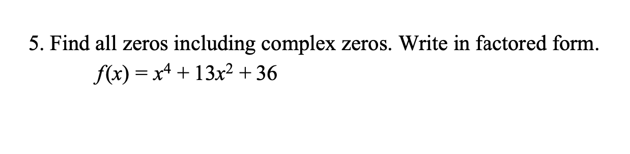 5. Find all zeros including complex zeros. Write in factored form. f(x) x413x2 +36
