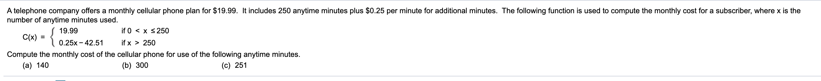 A telephone company offers a monthly cellular phone plan for $19.99. It includes 250 anytime minutes plus $0.25 per minute for additional minutes. The following function is used to compute the monthly cost for a subscriber, where x is the number of anytime minutes used. { 19.99 if 0 < x <250 C(x) = %3D 0.25x - 42.51 if x > 250 Compute the monthly cost of the cellular phone for use of the following anytime minutes. (c) 251 (a) 140 (b) 300