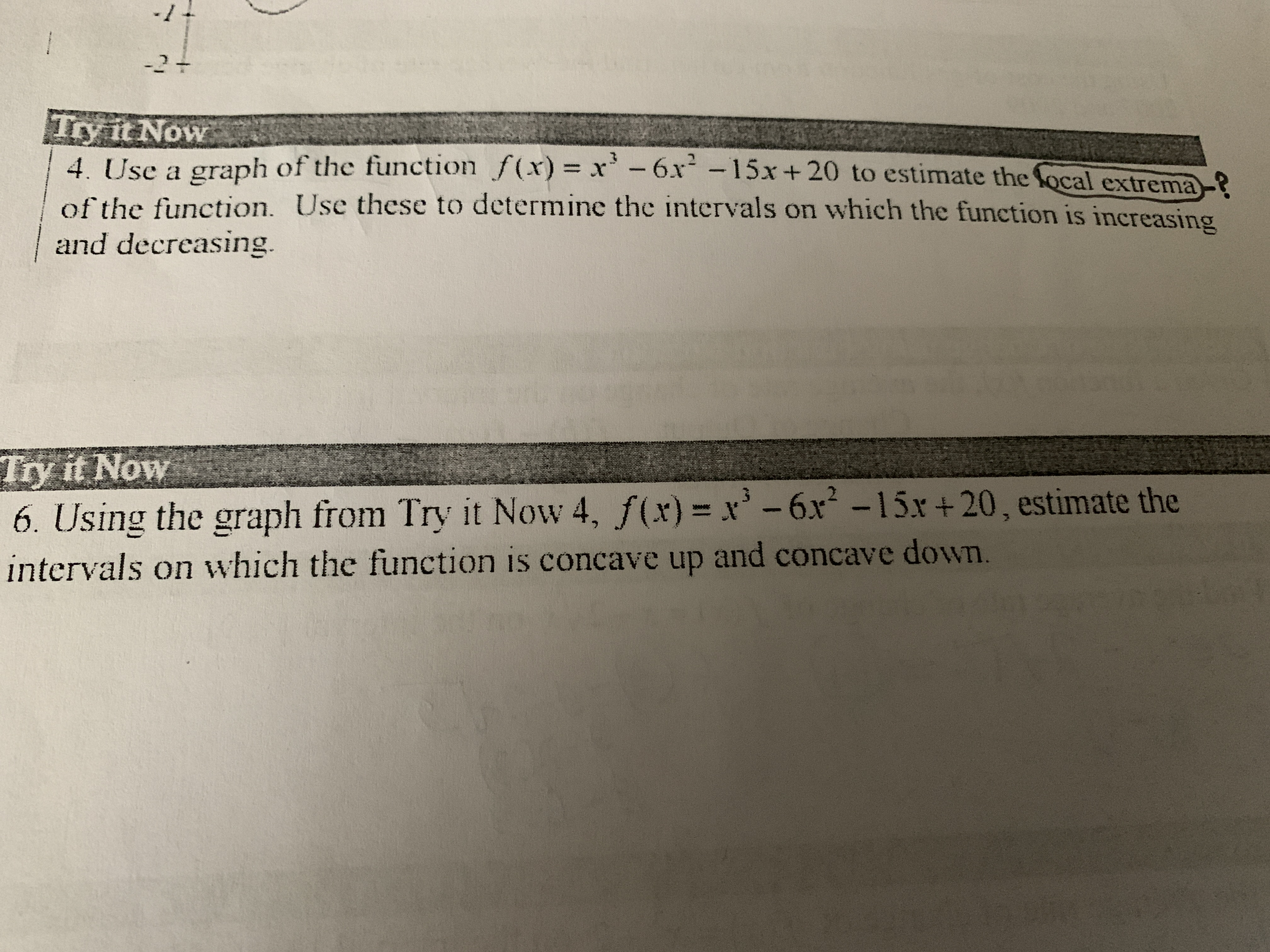 -11 -2+ Try it Now 4. Use a graph of the function f(x)= x -6x-15x + 20 to estimate the focal extrema? of the function. Use these to determine the intervals on which the function is increasing and decreasing. Try it Now 6. Using the graph from Try it Now 4, f(x)= x-6x -15x+20, estimate the intervals on which the function is concave up and concave down.