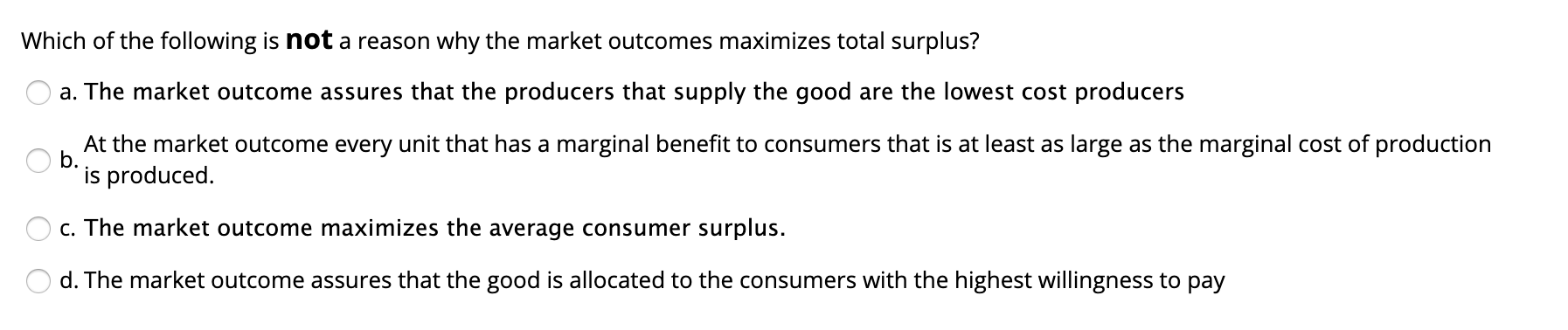 Which of the following is not a reason why the market outcomes maximizes total surplus? a. The market outcome assures that the producers that supply the good are the lowest cost producers At the market outcome every unit that has a marginal benefit to consumers that is at least as large as the marginal cost of production b. is produced. c. The market outcome maximizes the average consumer surplus. d. The market outcome assures that the good is allocated to the consumers with the highest willingness to pay