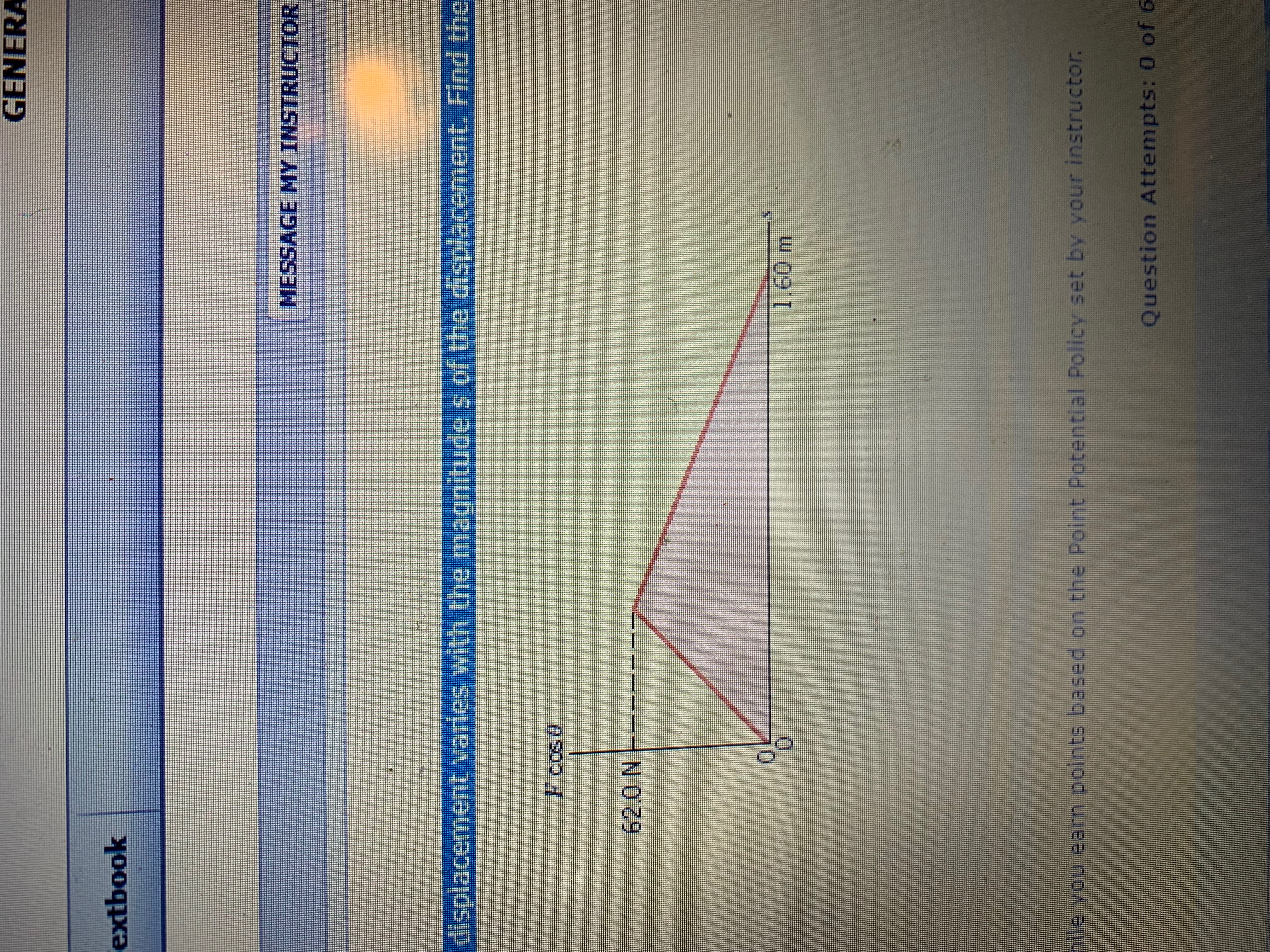 GENERA extbook MESSAGE MY INSTRUCTOR displacement varles with the magnitude s of the displacement. Find the F cos 62.0 N 1.60 m le you earn points based on the Point Potential Policy set by your instructor. Question Attempts: 0 of 6