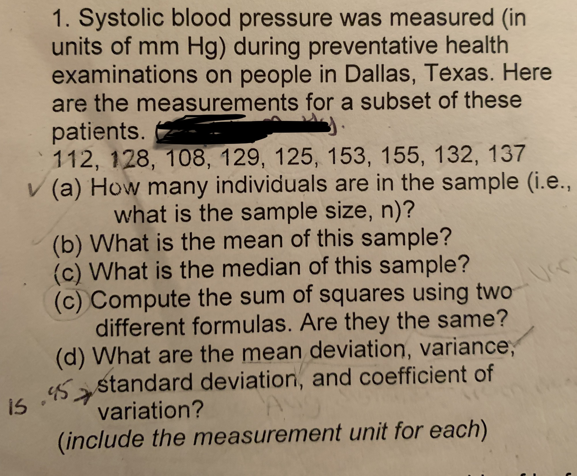 1. Systolic blood pressure was measured (in units of mm Hg) during preventative health examinations on people in Dallas, Texas. Here are the measurements for a subset of these patients. 112, 128, 108, 129, 125, 153, 155, 132, 137 V (a) How many individuals are in the sample (i.e., what is the sample size, n)? (b) What is the mean of this sample? (c) What is the median of this sample? (c) Compute the sum of squares using two different formulas. Are they the same? (d) What are the mean deviation, variance, s astandard deviation, and coefficient of variation? (include the measurement unit for each)