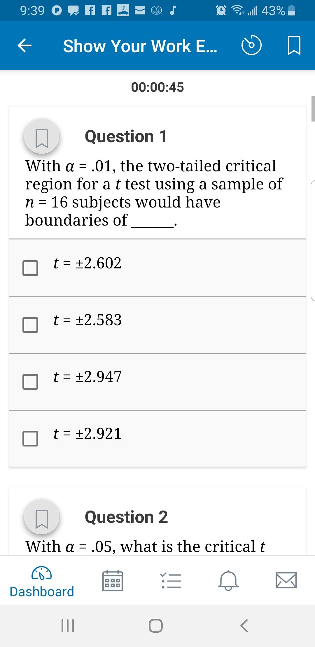 ริ 111 43% Show Your Work E... D 00:00:45 Question 1 with α-.01, the two-tailed critical region for a t test using a sample of n- 16 subjects would have boundaries of t2.602 t2.583 nt +2.947 Question 2 with α-.05, what is the critical t Dashboard