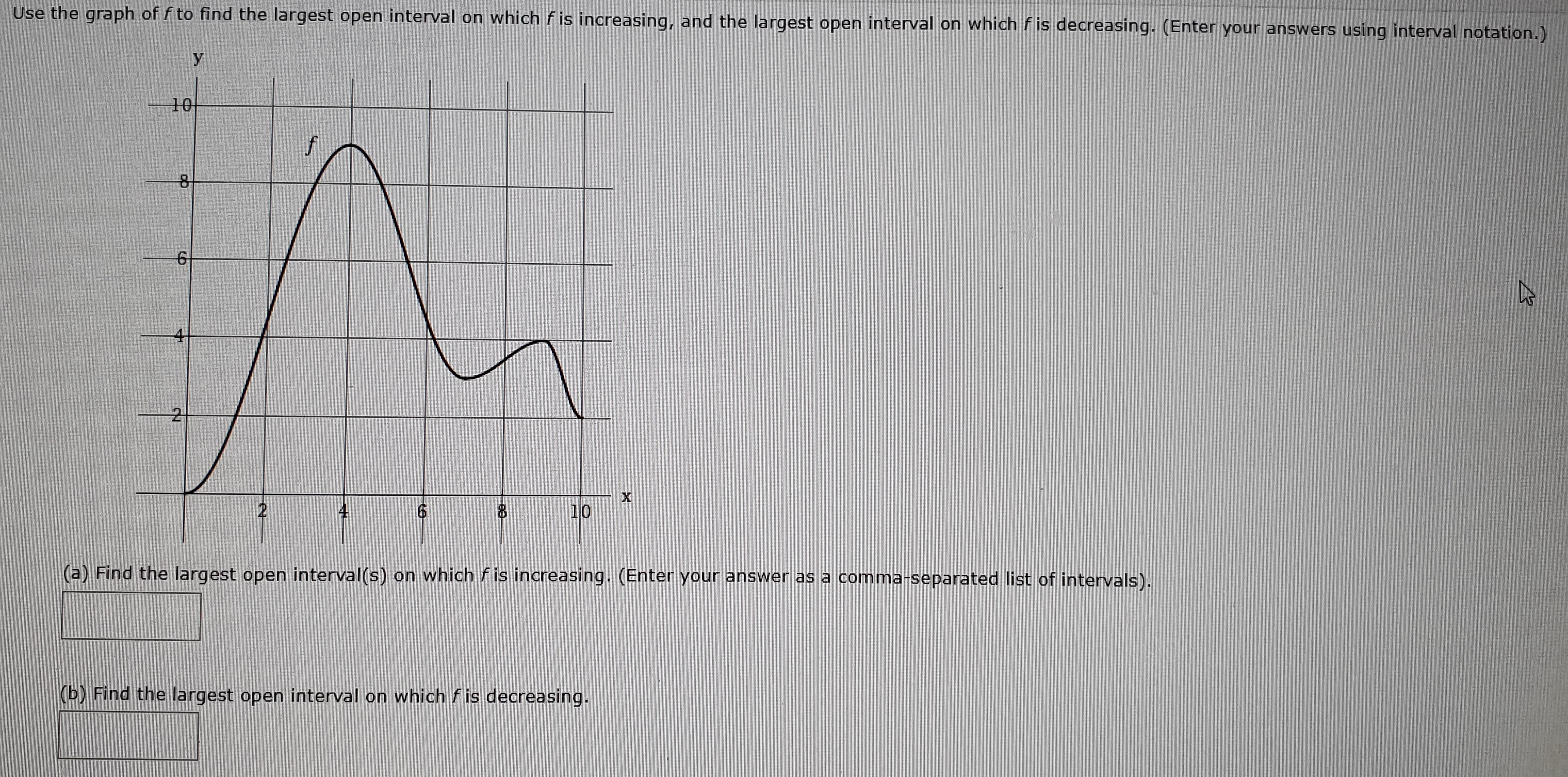 Use the graph of f to find the largest open interval on which f is increasing, and the largest open interval on which f is decreasing. (Enter your answers using interval notation.) 10 f 10 2 (a) Find the largest open interval(s) on which fis increasing. (Enter your answer as a comma-separated list of intervals). (b) Find the largest open interval on which fis decreasing. X