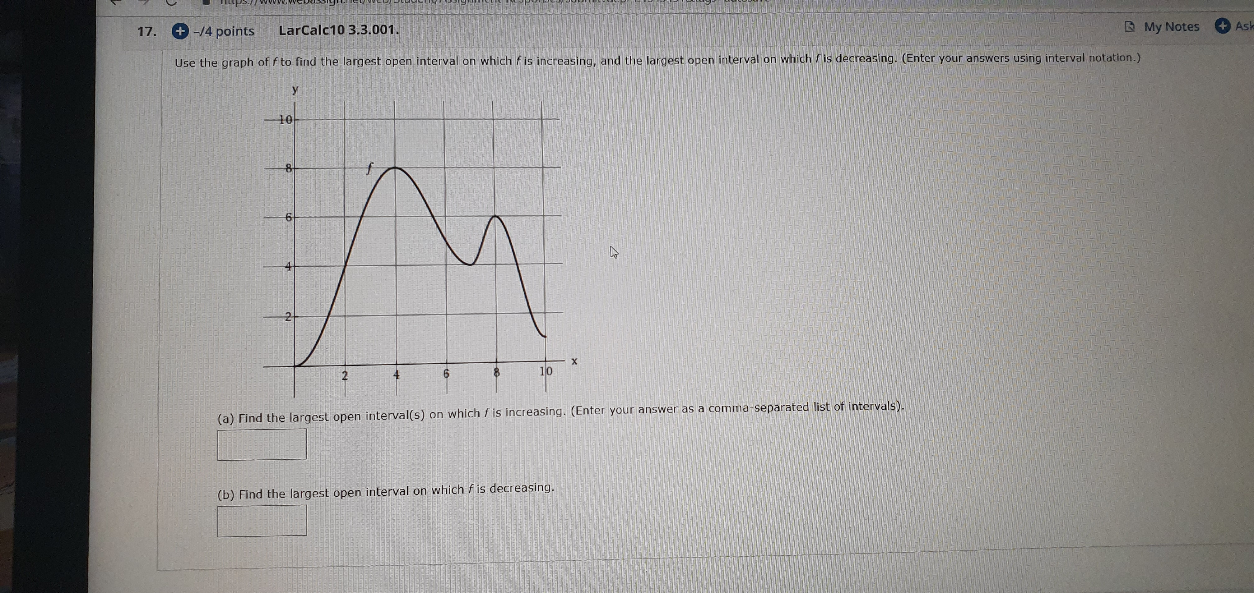 Ask My Notes -/4 points LarCalc10 3.3.001 17. using interval notation.) Use the graph of f to find the largest open interval on which f is increasing, and the largest open interval on which f is decreasing. (Enter your answers 10 8 X 10 4 (a) Find the largest open interval(s) on which f is increasing. (Enter your answer as a comma-separated list of intervals). (b) Find the largest open interval on which f is decreasing.